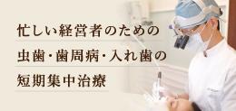 忙しい経営者のための虫歯・歯周病・入れ歯の短期集中治療